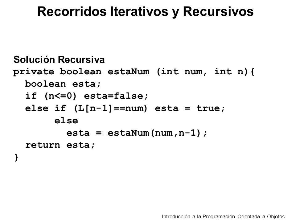 Recorridos Iterativos y Recursivos Introducción a la Programación Orientada a Objetos Solución Recursiva private boolean estaNum (int num, int n){ boolean esta; … return esta; } public boolean estaNumero (int num){ return estaNum (num,L.length); }