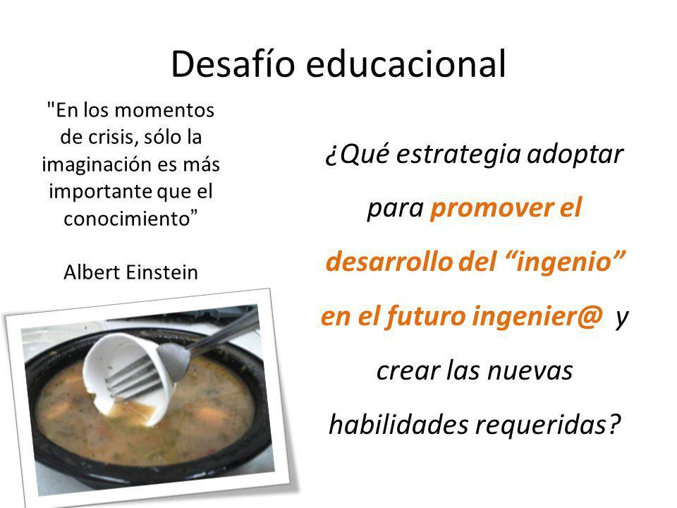 Desafío educacional ¿Qué estrategia adoptar para promover el desarrollo del ingenio en el futuro ingenier@ y crear las nuevas habilidades requeridas.