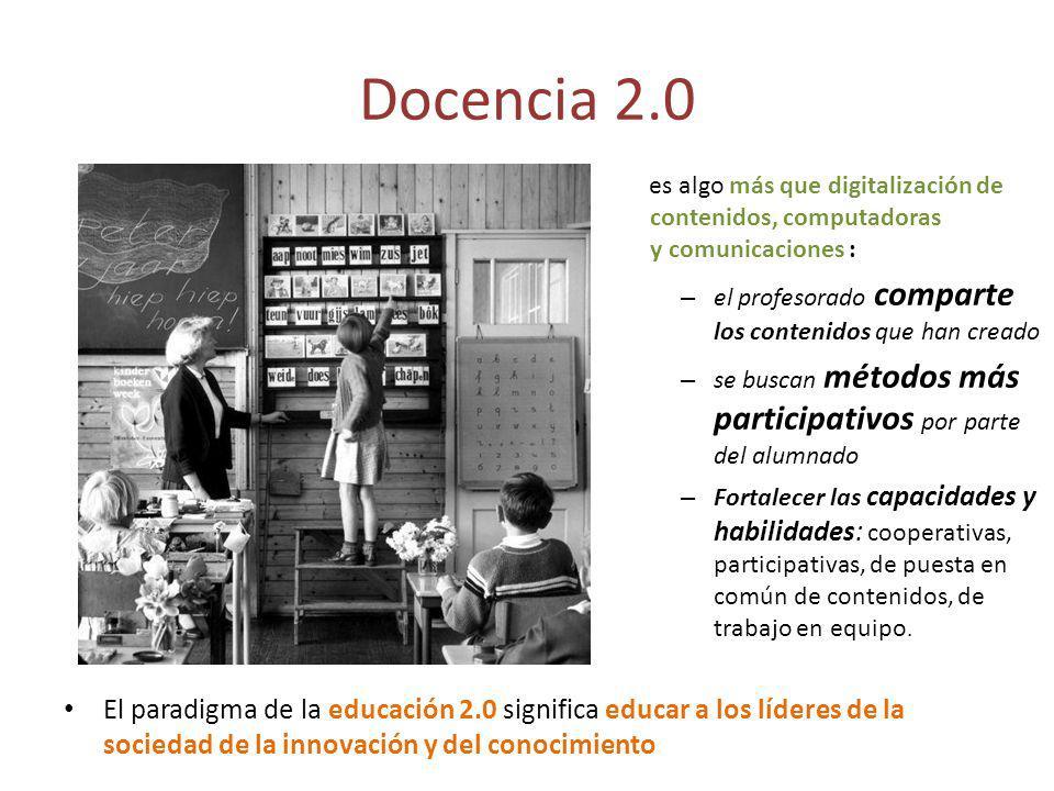 Docencia 2.0 es algo más que digitalización de contenidos, computadoras y comunicaciones : – el profesorado comparte los contenidos que han creado – se buscan métodos más participativos por parte del alumnado – Fortalecer las capacidades y habilidades: cooperativas, participativas, de puesta en común de contenidos, de trabajo en equipo.