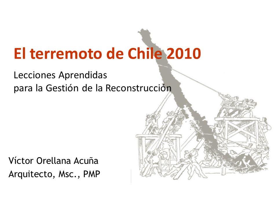 Víctor Orellana Acuña Arquitecto, Msc., PMP El terremoto de Chile 2010 : Lecciones Aprendidas para la Gestión de la Reconstrucción
