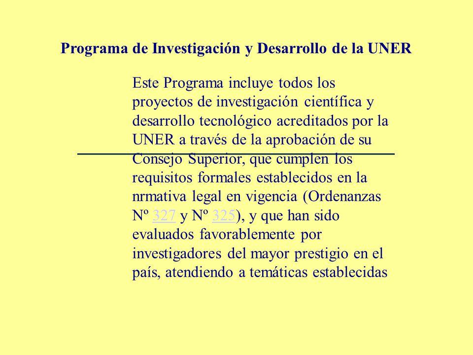 Este Programa incluye todos los proyectos de investigación científica y desarrollo tecnológico acreditados por la UNER a través de la aprobación de su Consejo Superior, que cumplen los requisitos formales establecidos en la nrmativa legal en vigencia (Ordenanzas Nº 327 y Nº 325), y que han sido evaluados favorablemente por investigadores del mayor prestigio en el país, atendiendo a temáticas establecidas327325 Programa de Investigación y Desarrollo de la UNER