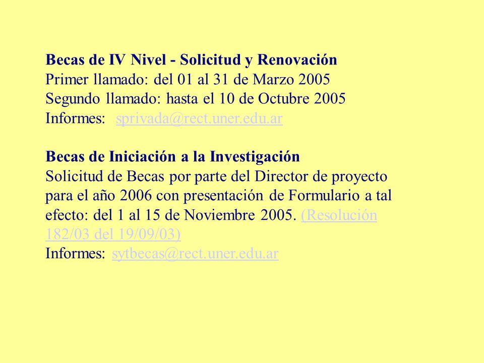 Becas de IV Nivel - Solicitud y Renovación Primer llamado: del 01 al 31 de Marzo 2005 Segundo llamado: hasta el 10 de Octubre 2005 Informes: sprivada@rect.uner.edu.arsprivada@rect.uner.edu.ar Becas de Iniciación a la Investigación Solicitud de Becas por parte del Director de proyecto para el año 2006 con presentación de Formulario a tal efecto: del 1 al 15 de Noviembre 2005.