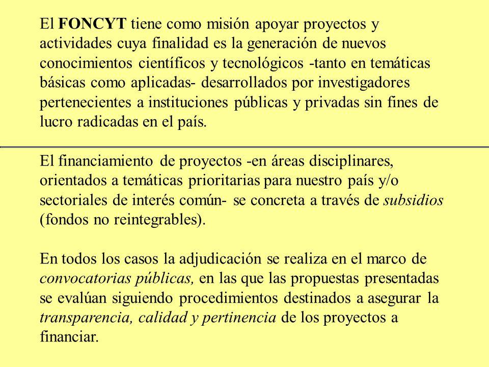 El FONCYT tiene como misión apoyar proyectos y actividades cuya finalidad es la generación de nuevos conocimientos científicos y tecnológicos -tanto en temáticas básicas como aplicadas- desarrollados por investigadores pertenecientes a instituciones públicas y privadas sin fines de lucro radicadas en el país.