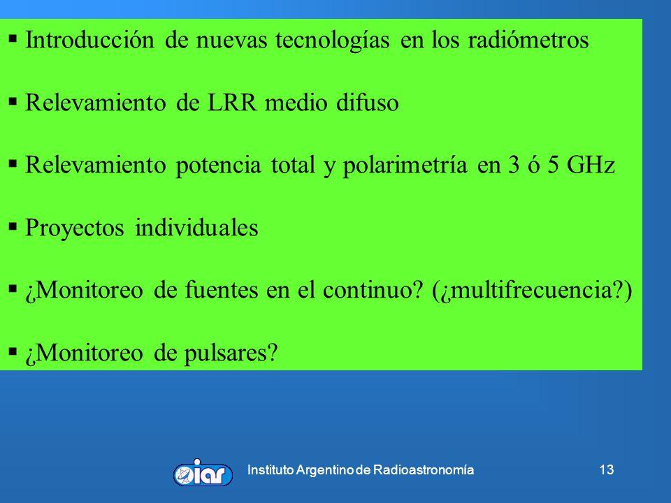Instituto Argentino de Radioastronomía13 Introducción de nuevas tecnologías en los radiómetros Relevamiento de LRR medio difuso Relevamiento potencia total y polarimetría en 3 ó 5 GHz Proyectos individuales ¿Monitoreo de fuentes en el continuo.