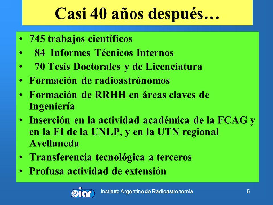 Instituto Argentino de Radioastronomía5 Casi 40 años después… 745 trabajos científicos 84 Informes Técnicos Internos 70 Tesis Doctorales y de Licenciatura Formación de radioastrónomos Formación de RRHH en áreas claves de Ingeniería Inserción en la actividad académica de la FCAG y en la FI de la UNLP, y en la UTN regional Avellaneda Transferencia tecnológica a terceros Profusa actividad de extensión