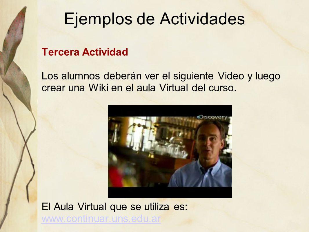 Ejemplos de Actividades Tercera Actividad Los alumnos deberán ver el siguiente Video y luego crear una Wiki en el aula Virtual del curso. El Aula Virt
