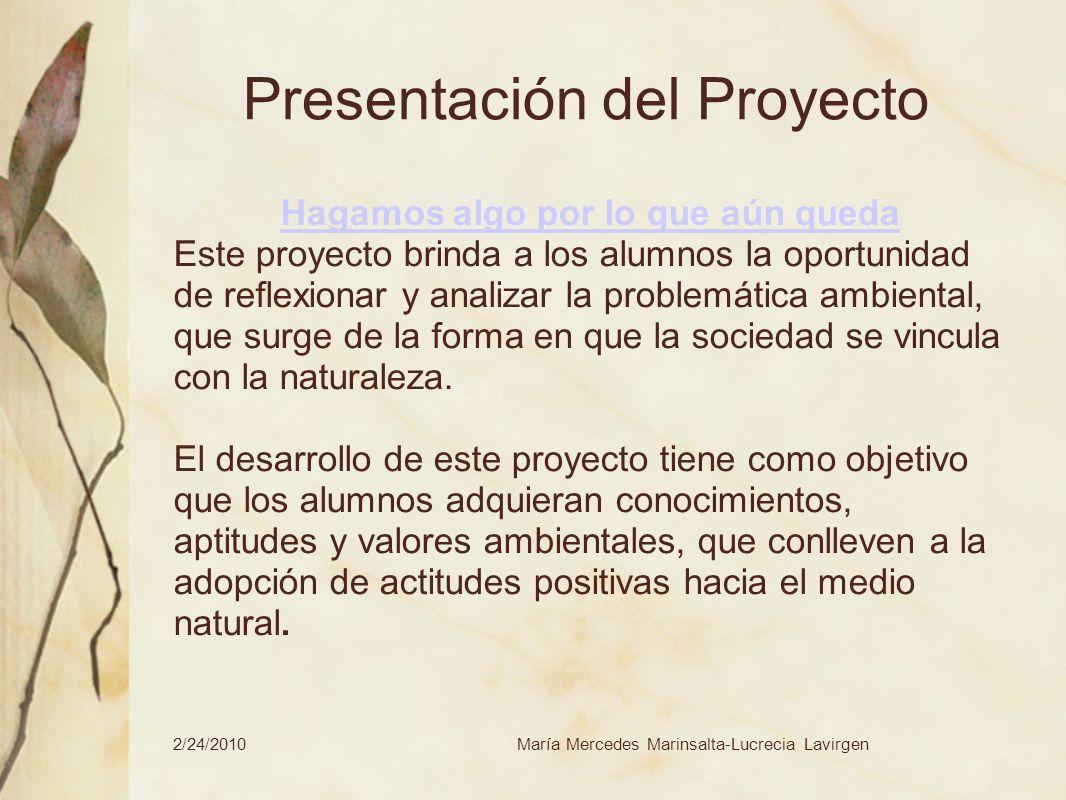 2/24/2010María Mercedes Marinsalta-Lucrecia Lavirgen Presentación del Proyecto Hagamos algo por lo que aún queda Este proyecto brinda a los alumnos la