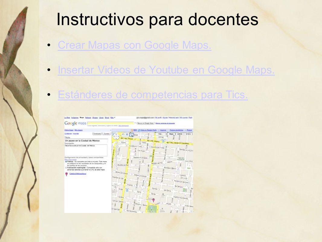 Instructivos para docentes Crear Mapas con Google Maps. Insertar Videos de Youtube en Google Maps. Estánderes de competencias para Tics.