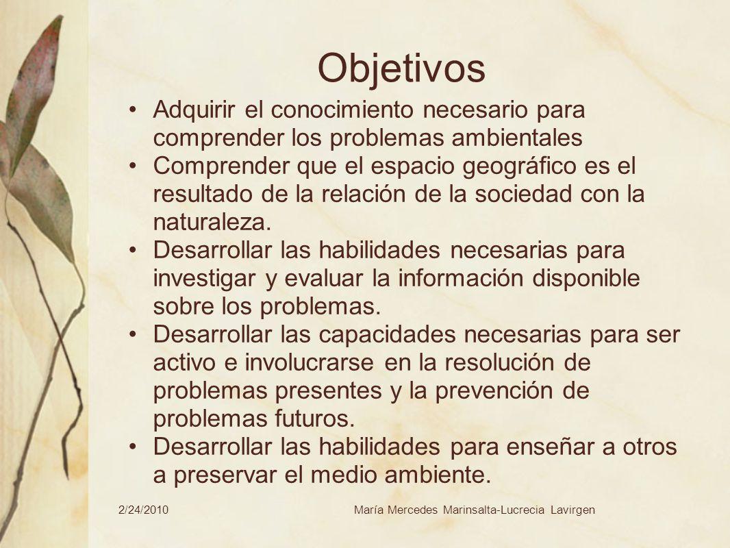 2/24/2010María Mercedes Marinsalta-Lucrecia Lavirgen Objetivos Adquirir el conocimiento necesario para comprender los problemas ambientales Comprender