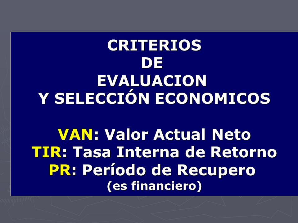 CRITERIOSDEEVALUACION Y SELECCIÓN ECONOMICOS VAN: Valor Actual Neto TIR: Tasa Interna de Retorno PR: Período de Recupero (es financiero)