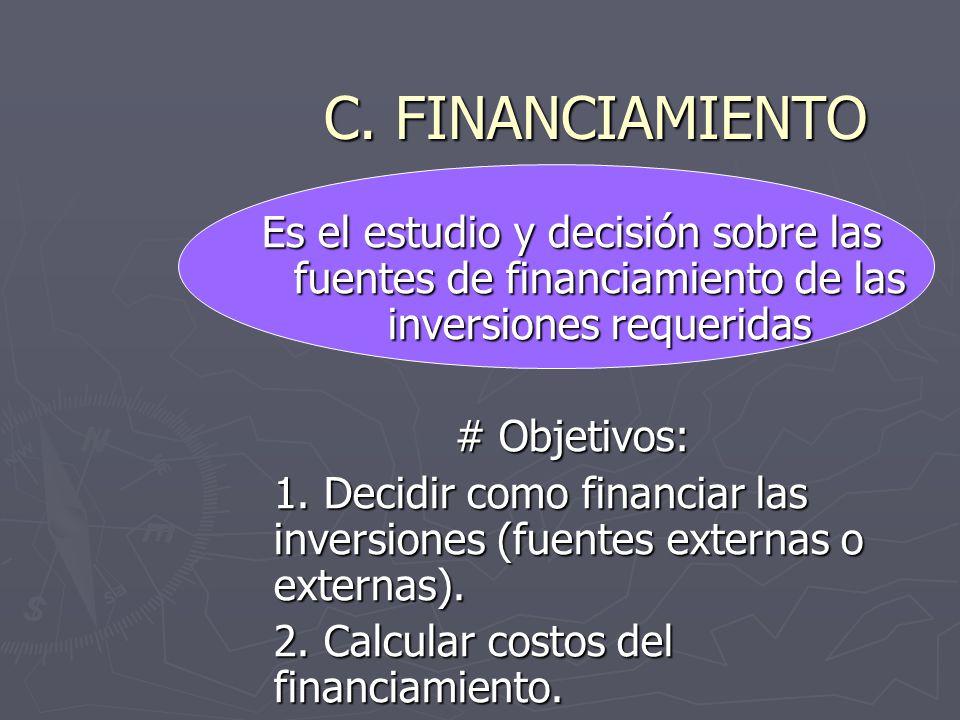 C. FINANCIAMIENTO Es el estudio y decisión sobre las fuentes de financiamiento de las inversiones requeridas # Objetivos: 1. Decidir como financiar la