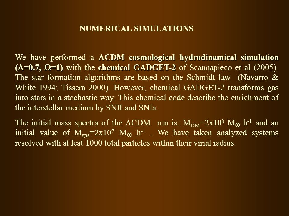 NUMERICAL SIMULATIONS CDM cosmological hydrodinamical simulation ( =0.7, =1)chemical GADGET-2 We have performed a CDM cosmological hydrodinamical simulation ( =0.7, =1) with the chemical GADGET-2 of Scannapieco et al (2005).