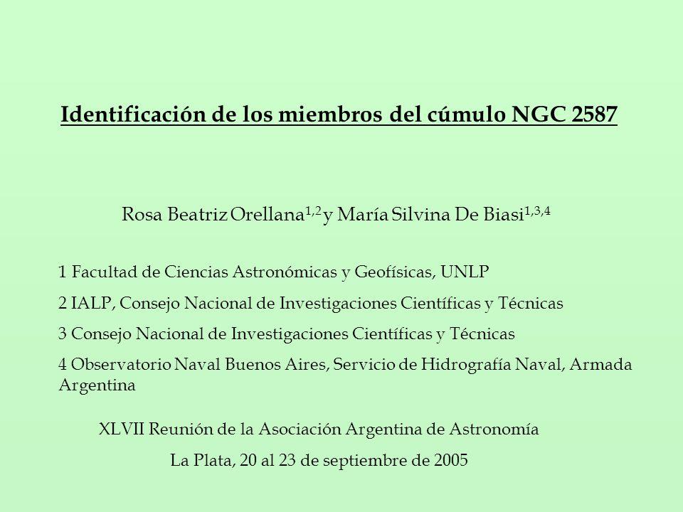 Identificación de los miembros del cúmulo NGC 2587 Rosa Beatriz Orellana 1,2 y María Silvina De Biasi 1,3,4 1 Facultad de Ciencias Astronómicas y Geofísicas, UNLP 2 IALP, Consejo Nacional de Investigaciones Científicas y Técnicas 3 Consejo Nacional de Investigaciones Científicas y Técnicas 4 Observatorio Naval Buenos Aires, Servicio de Hidrografía Naval, Armada Argentina XLVII Reunión de la Asociación Argentina de Astronomía La Plata, 20 al 23 de septiembre de 2005