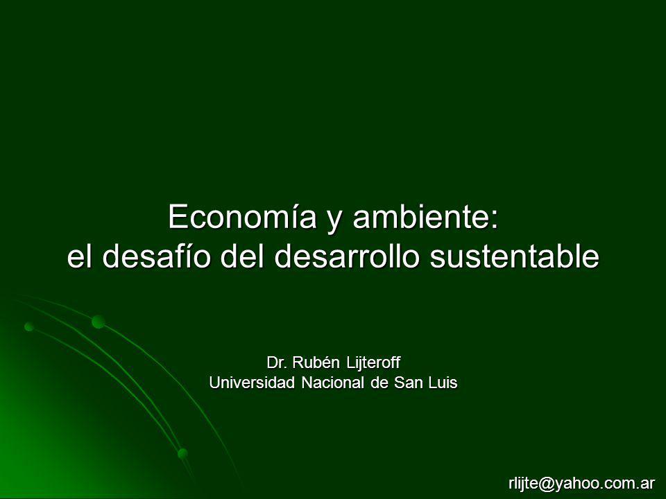Economía y ambiente: el desafío del desarrollo sustentable Dr. Rubén Lijteroff Universidad Nacional de San Luis rlijte@yahoo.com.ar