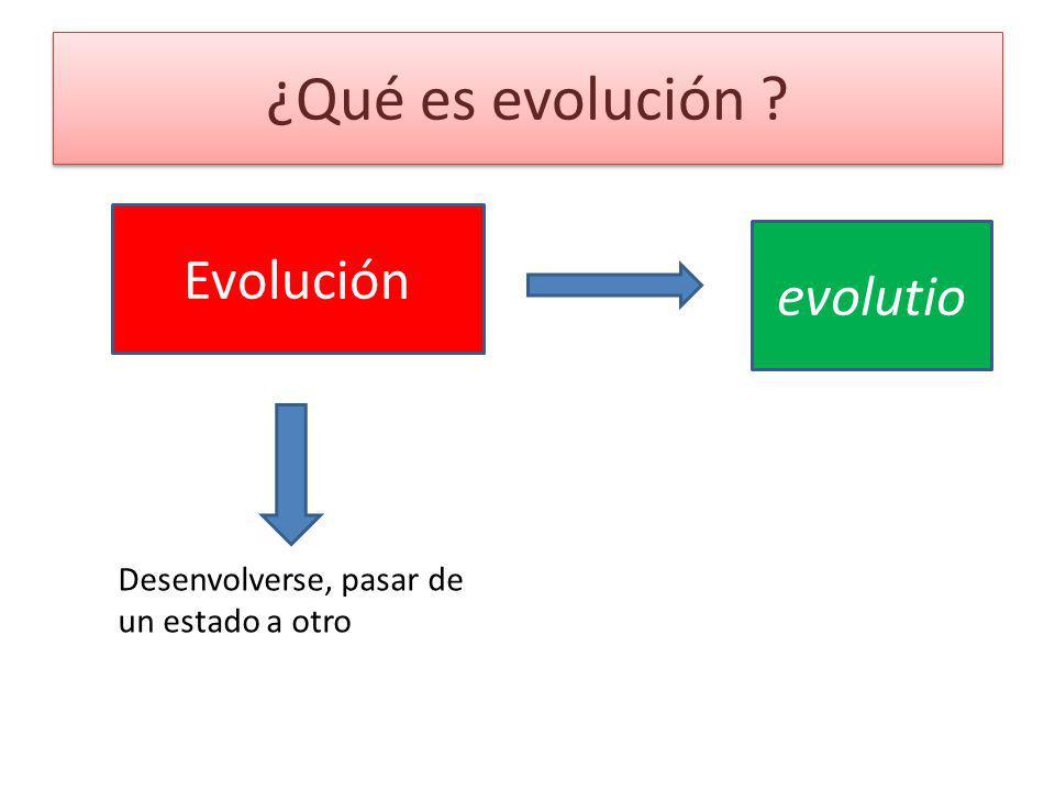 ¿Qué es evolución ? Evolución evolutio Desenvolverse, pasar de un estado a otro