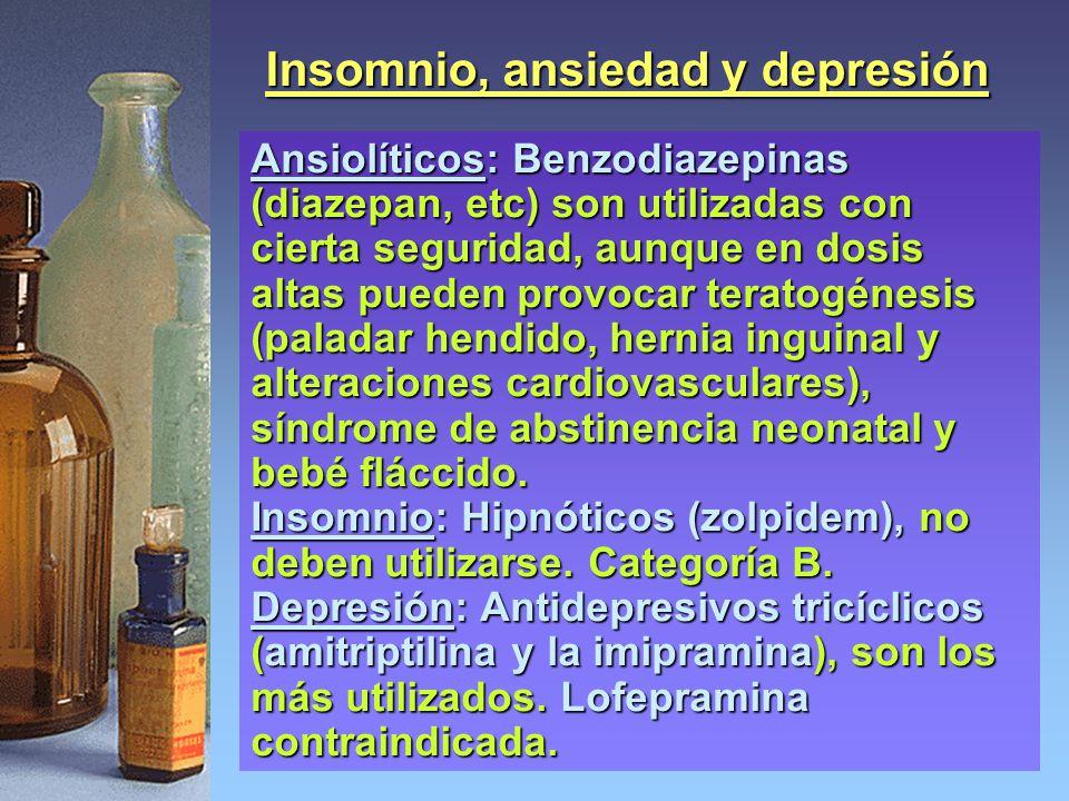 Insomnio, ansiedad y depresión Ansiolíticos: Benzodiazepinas (diazepan, etc) son utilizadas con cierta seguridad, aunque en dosis altas pueden provocar teratogénesis (paladar hendido, hernia inguinal y alteraciones cardiovasculares), síndrome de abstinencia neonatal y bebé fláccido.