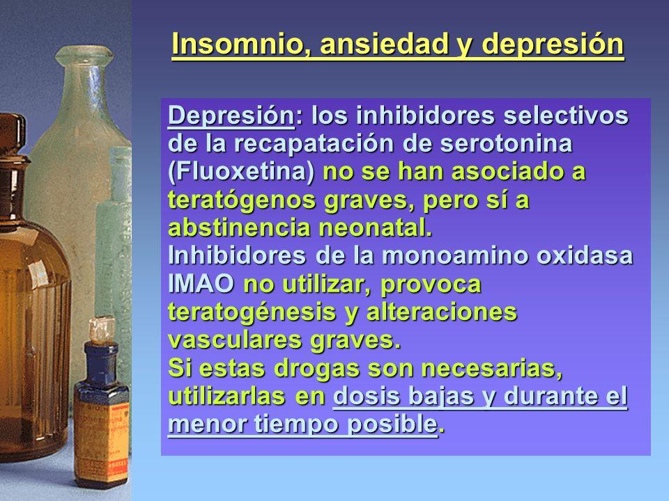 Insomnio, ansiedad y depresión Depresión: los inhibidores selectivos de la recapatación de serotonina (Fluoxetina) no se han asociado a teratógenos graves, pero sí a abstinencia neonatal.