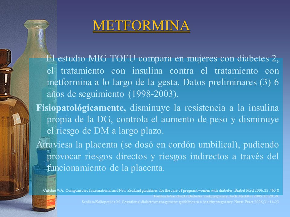 METFORMINA El estudio MIG TOFU compara en mujeres con diabetes 2, el tratamiento con insulina contra el tratamiento con metformina a lo largo de la gesta.