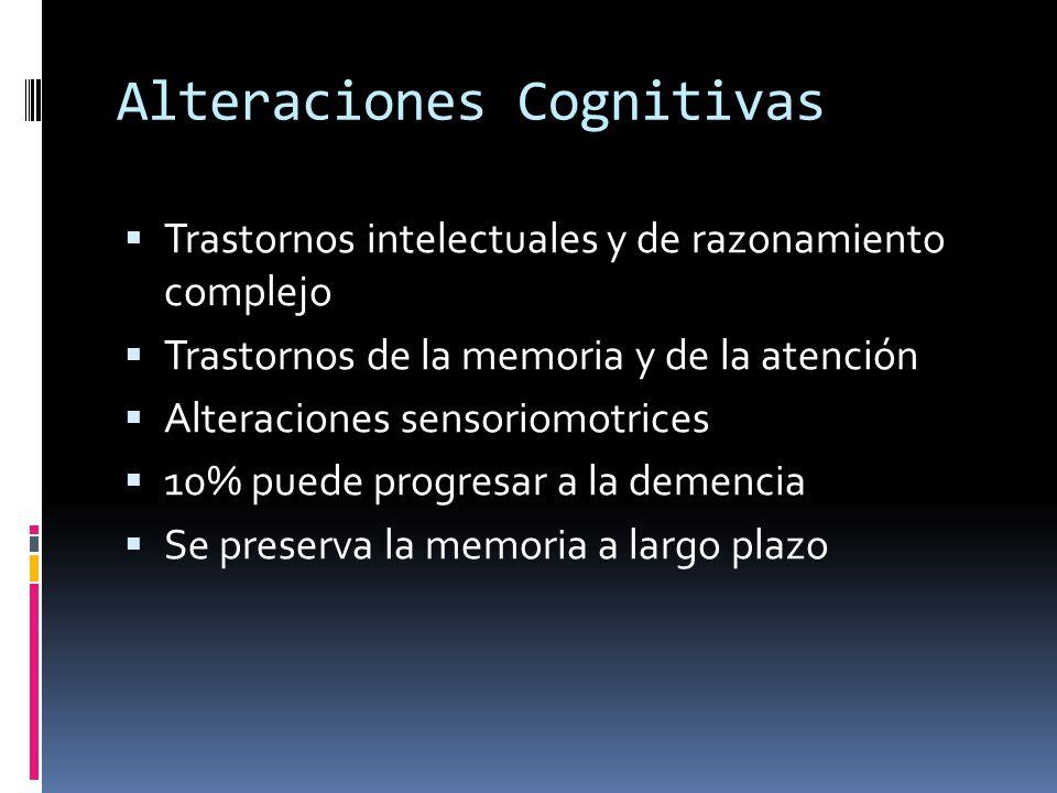 Alteraciones Cognitivas Trastornos intelectuales y de razonamiento complejo Trastornos de la memoria y de la atención Alteraciones sensoriomotrices 10% puede progresar a la demencia Se preserva la memoria a largo plazo