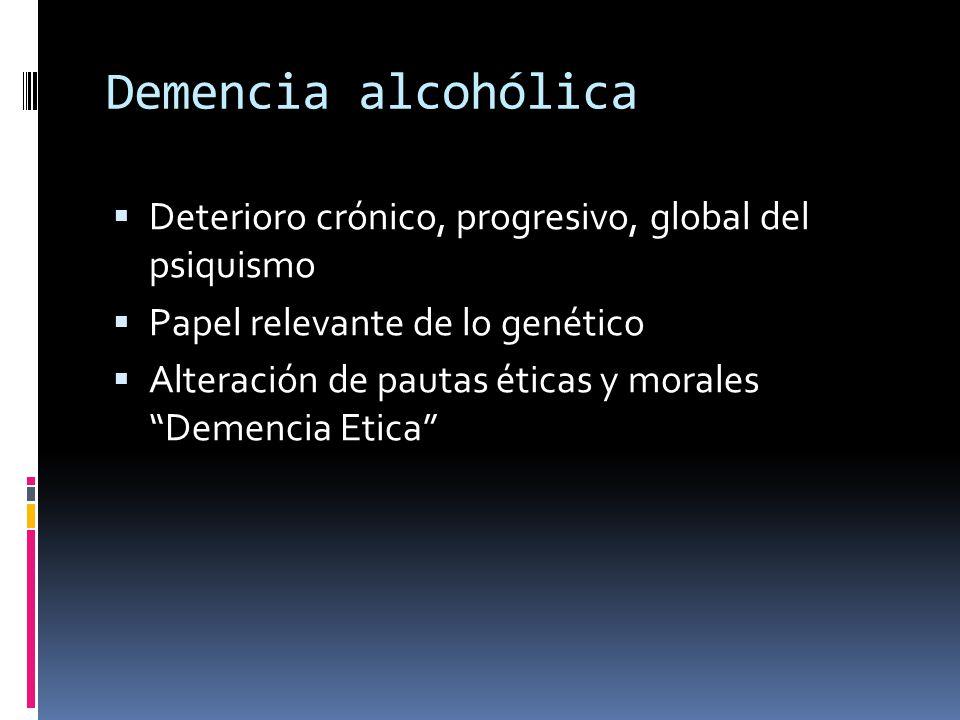 Demencia alcohólica Deterioro crónico, progresivo, global del psiquismo Papel relevante de lo genético Alteración de pautas éticas y morales Demencia Etica
