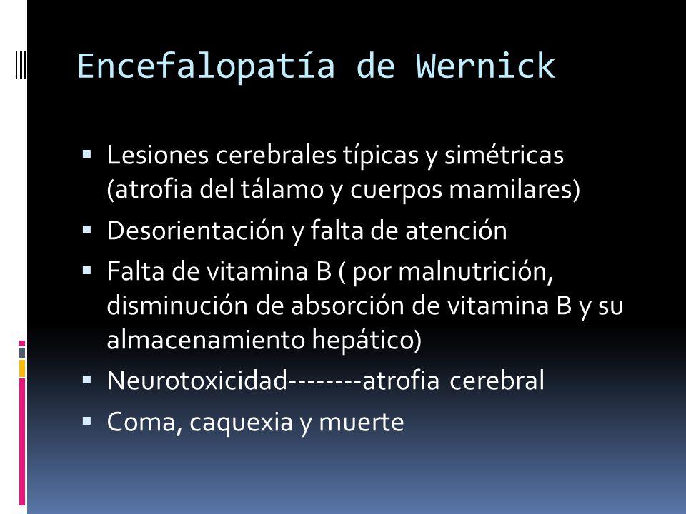 Encefalopatía de Wernick Lesiones cerebrales típicas y simétricas (atrofia del tálamo y cuerpos mamilares) Desorientación y falta de atención Falta de vitamina B ( por malnutrición, disminución de absorción de vitamina B y su almacenamiento hepático) Neurotoxicidad--------atrofia cerebral Coma, caquexia y muerte