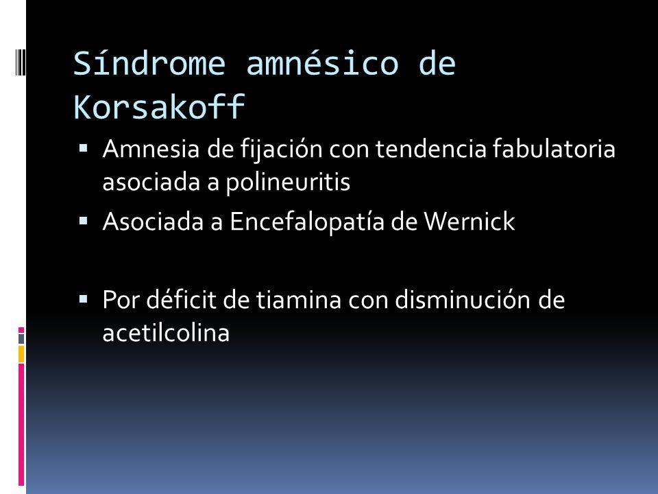 Síndrome amnésico de Korsakoff Amnesia de fijación con tendencia fabulatoria asociada a polineuritis Asociada a Encefalopatía de Wernick Por déficit de tiamina con disminución de acetilcolina