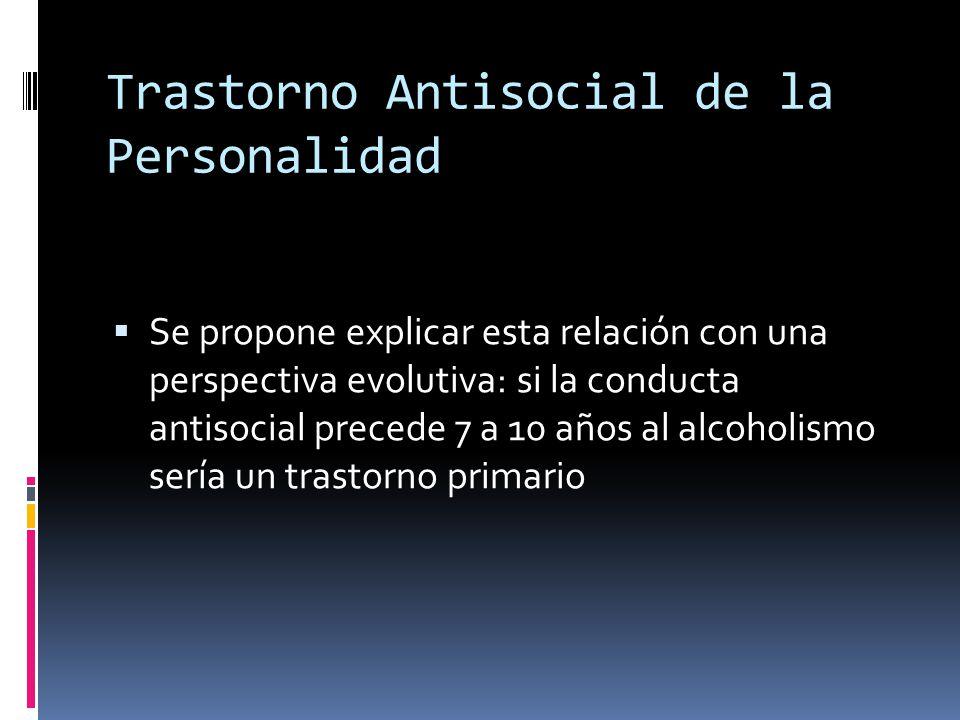Trastorno Antisocial de la Personalidad Se propone explicar esta relación con una perspectiva evolutiva: si la conducta antisocial precede 7 a 10 años al alcoholismo sería un trastorno primario