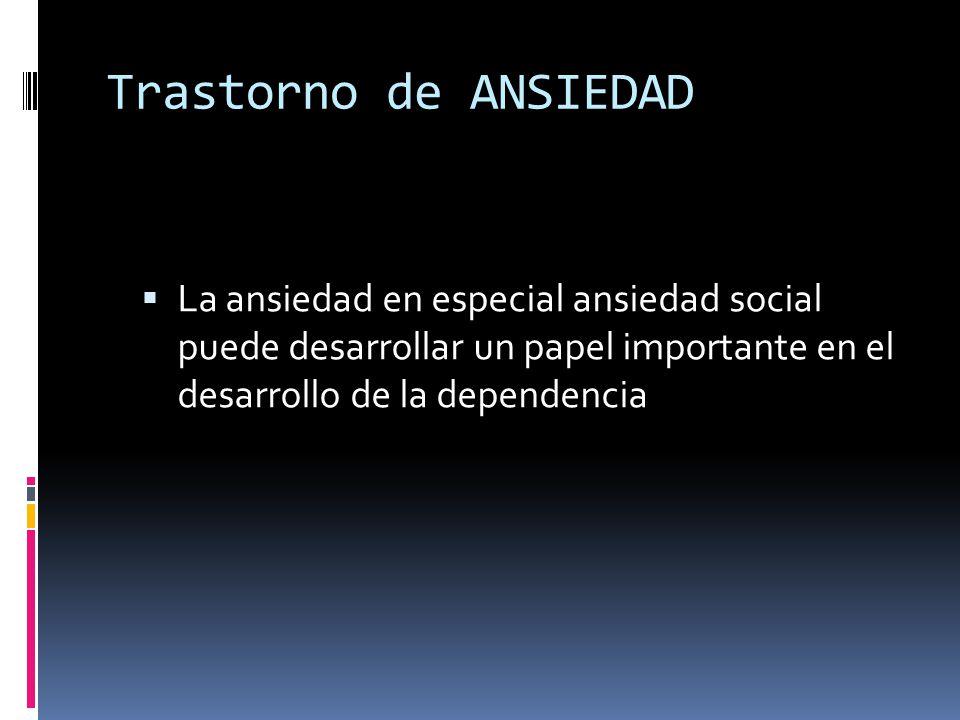 Trastorno de ANSIEDAD La ansiedad en especial ansiedad social puede desarrollar un papel importante en el desarrollo de la dependencia