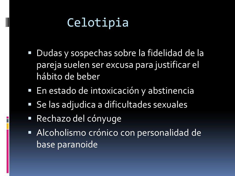 Celotipia Dudas y sospechas sobre la fidelidad de la pareja suelen ser excusa para justificar el hábito de beber En estado de intoxicación y abstinencia Se las adjudica a dificultades sexuales Rechazo del cónyuge Alcoholismo crónico con personalidad de base paranoide
