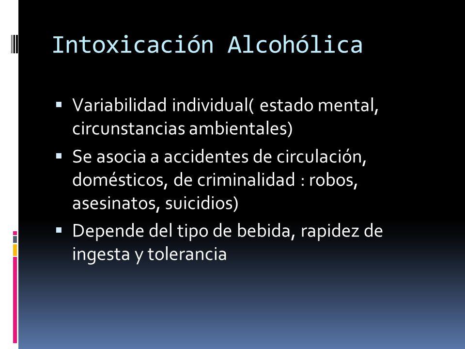 Intoxicación Alcohólica Variabilidad individual( estado mental, circunstancias ambientales) Se asocia a accidentes de circulación, domésticos, de criminalidad : robos, asesinatos, suicidios) Depende del tipo de bebida, rapidez de ingesta y tolerancia
