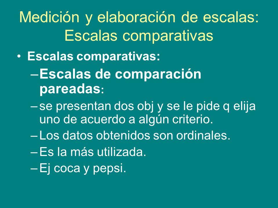 Medición y elaboración de escalas: Escalas comparativas Escalas comparativas: –Escalas de comparación pareadas : –se presentan dos obj y se le pide q elija uno de acuerdo a algún criterio.