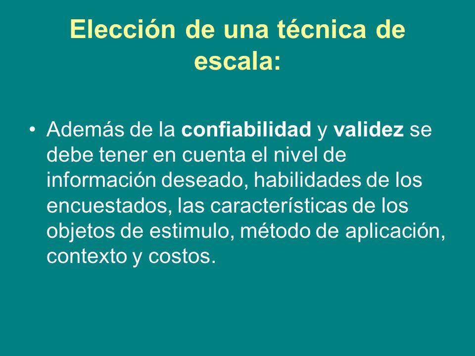 Elección de una técnica de escala: Además de la confiabilidad y validez se debe tener en cuenta el nivel de información deseado, habilidades de los encuestados, las características de los objetos de estimulo, método de aplicación, contexto y costos.