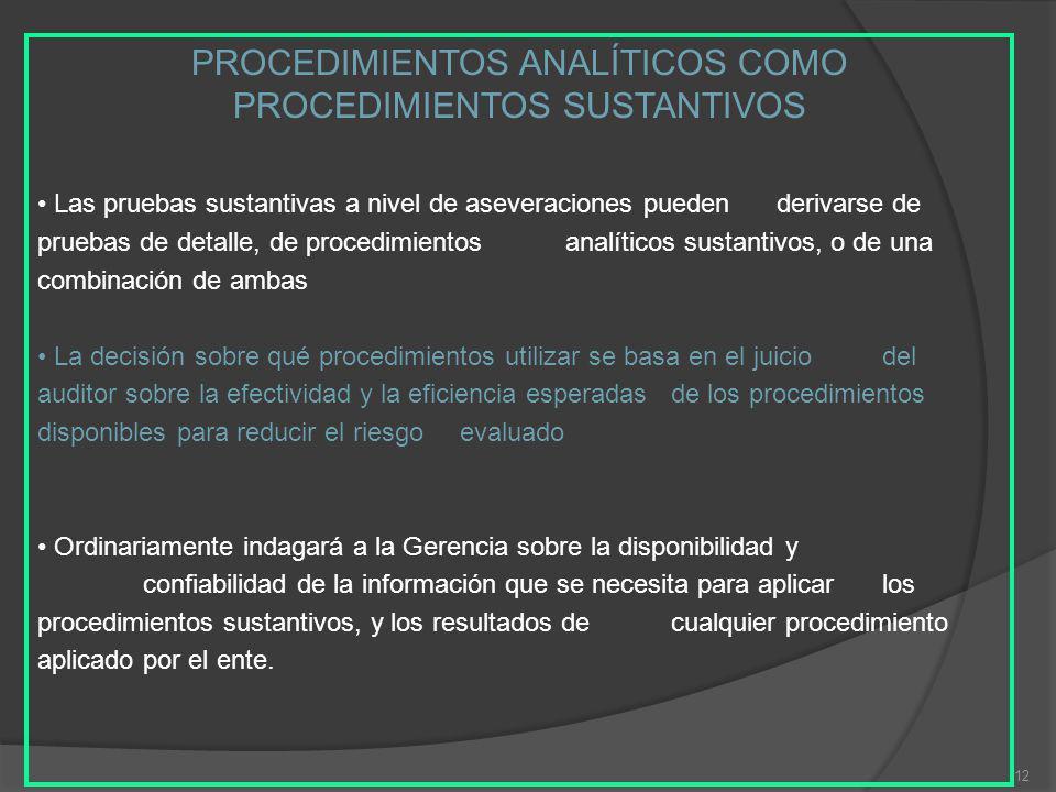 12 PROCEDIMIENTOS ANALÍTICOS COMO PROCEDIMIENTOS SUSTANTIVOS Las pruebas sustantivas a nivel de aseveraciones pueden derivarse de pruebas de detalle, de procedimientos analíticos sustantivos, o de una combinación de ambas La decisión sobre qué procedimientos utilizar se basa en el juicio del auditor sobre la efectividad y la eficiencia esperadas de los procedimientos disponibles para reducir el riesgo evaluado Ordinariamente indagará a la Gerencia sobre la disponibilidad y confiabilidad de la información que se necesita para aplicar los procedimientos sustantivos, y los resultados de cualquier procedimiento aplicado por el ente.