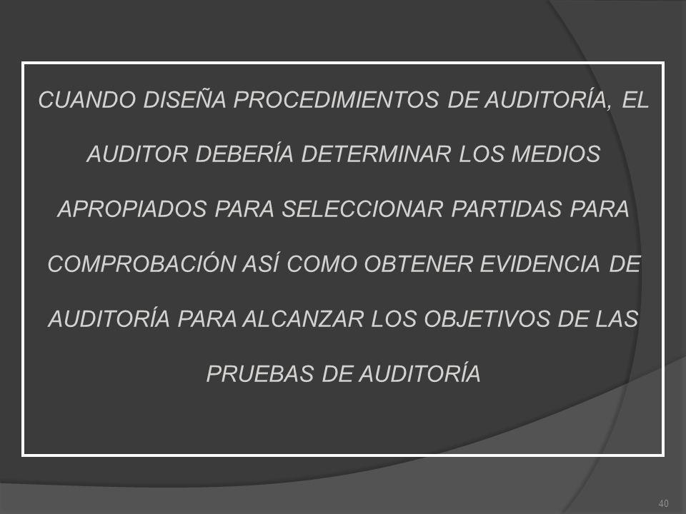 40 CUANDO DISEÑA PROCEDIMIENTOS DE AUDITORÍA, EL AUDITOR DEBERÍA DETERMINAR LOS MEDIOS APROPIADOS PARA SELECCIONAR PARTIDAS PARA COMPROBACIÓN ASÍ COMO OBTENER EVIDENCIA DE AUDITORÍA PARA ALCANZAR LOS OBJETIVOS DE LAS PRUEBAS DE AUDITORÍA