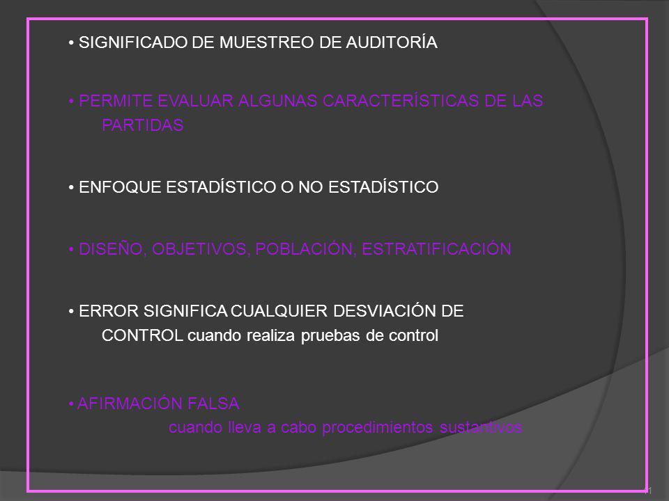 41 SIGNIFICADO DE MUESTREO DE AUDITORÍA PERMITE EVALUAR ALGUNAS CARACTERÍSTICAS DE LAS PARTIDAS ENFOQUE ESTADÍSTICO O NO ESTADÍSTICO DISEÑO, OBJETIVOS, POBLACIÓN, ESTRATIFICACIÓN ERROR SIGNIFICA CUALQUIER DESVIACIÓN DE CONTROL cuando realiza pruebas de control AFIRMACIÓN FALSA cuando lleva a cabo procedimientos sustantivos