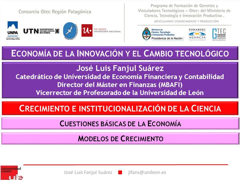 E CONOMÍA DE LA I NNOVACIÓN Y EL C AMBIO TECNOLÓGICO José Luis Fanjul Suárez Catedrático de Universidad de Economía Financiera y Contabilidad Director del Máster en Finanzas (MBAFI) Vicerrector de Profesorado de la Universidad de León José Luis Fanjul Suárez jlfans@unileon.es M ODELOS DE C RECIMIENTO C RECIMIENTO E INSTITUCIONALIZACIÓN DE LA C IENCIA C UESTIONES BÁSICAS DE LA E CONOMÍA