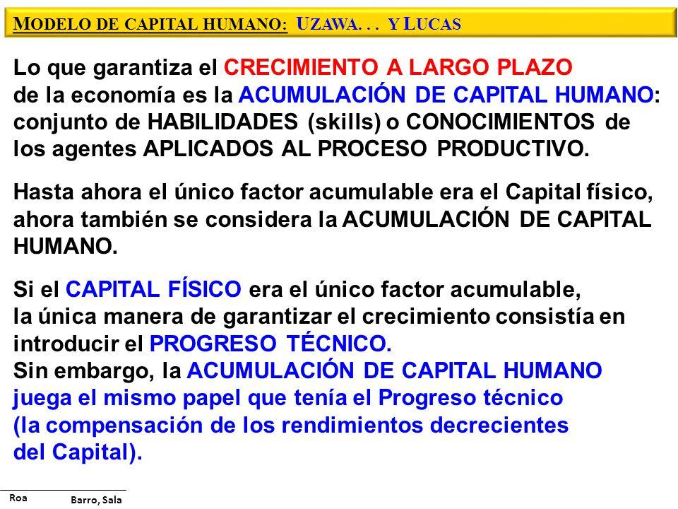 M ODELO DE CAPITAL HUMANO: U ZAWA... Y L UCAS Lo que garantiza el CRECIMIENTO A LARGO PLAZO de la economía es la ACUMULACIÓN DE CAPITAL HUMANO: conjun