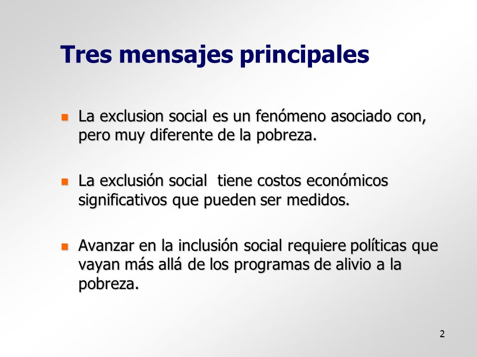 2 Tres mensajes principales La exclusion social es un fenómeno asociado con, pero muy diferente de la pobreza.