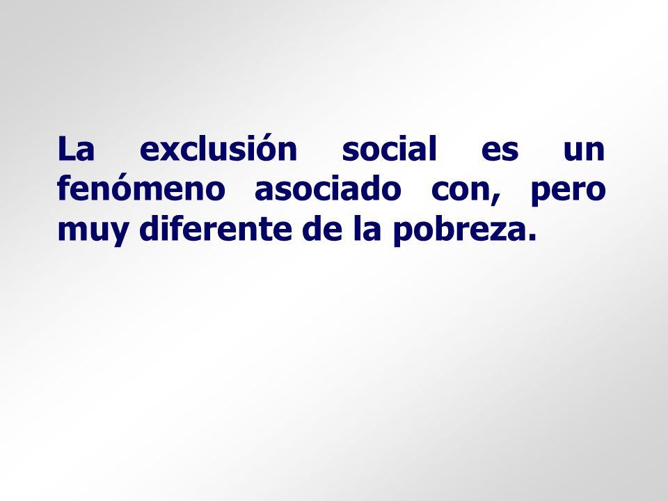 La exclusión social es un fenómeno asociado con, pero muy diferente de la pobreza.