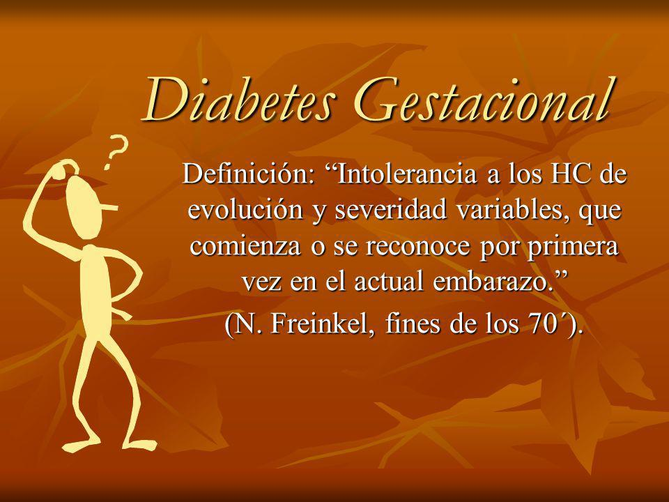 Diabetes Gestacional Diabetes Gestacional Definición: Intolerancia a los HC de evolución y severidad variables, que comienza o se reconoce por primera vez en el actual embarazo.
