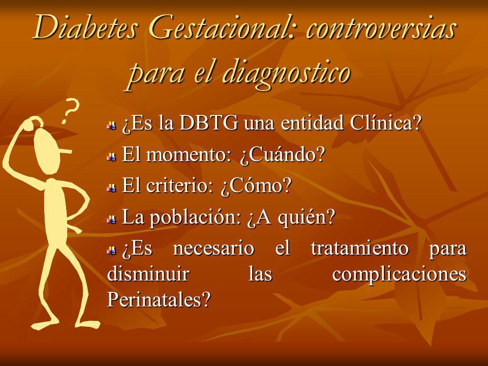 Diabetes Gestacional: controversias para el diagnostico Diabetes Gestacional: controversias para el diagnostico ¿Es la DBTG una entidad Clínica.