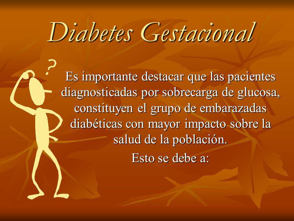 Diabetes Gestacional Diabetes Gestacional Es importante destacar que las pacientes diagnosticadas por sobrecarga de glucosa, constituyen el grupo de embarazadas diabéticas con mayor impacto sobre la salud de la población.