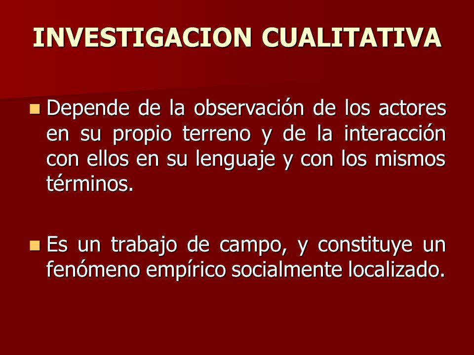 INVESTIGACION CUALITATIVA Depende de la observación de los actores en su propio terreno y de la interacción con ellos en su lenguaje y con los mismos