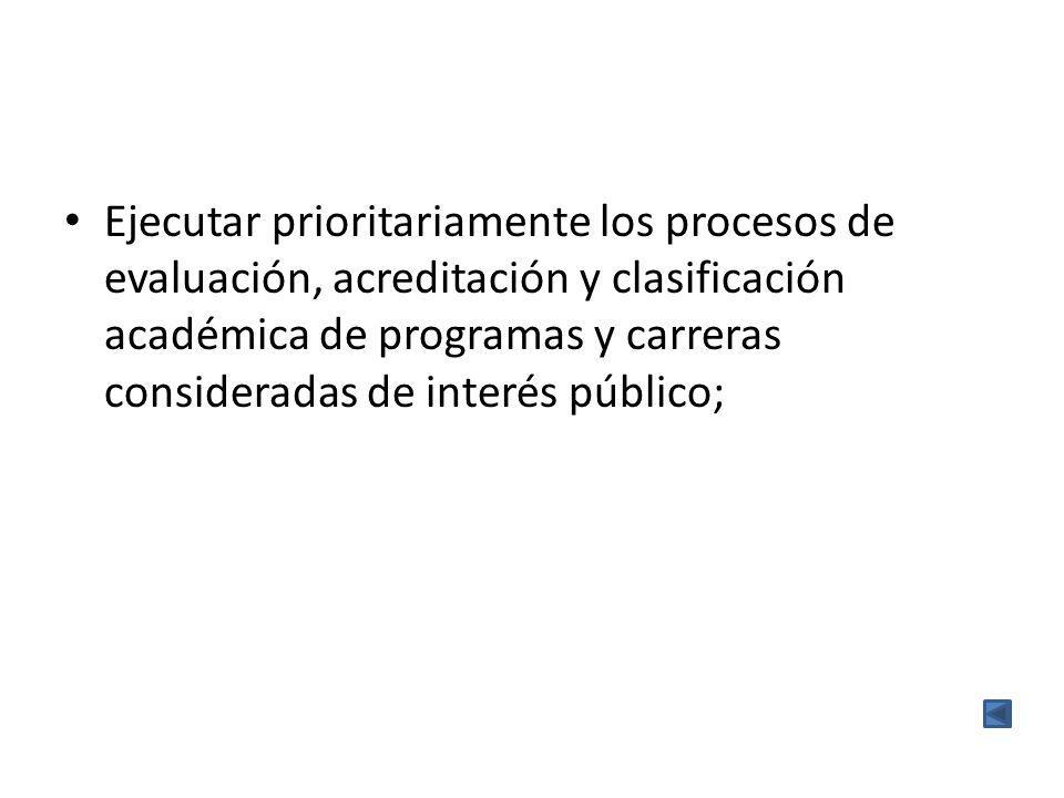Ejecutar prioritariamente los procesos de evaluación, acreditación y clasificación académica de programas y carreras consideradas de interés público;
