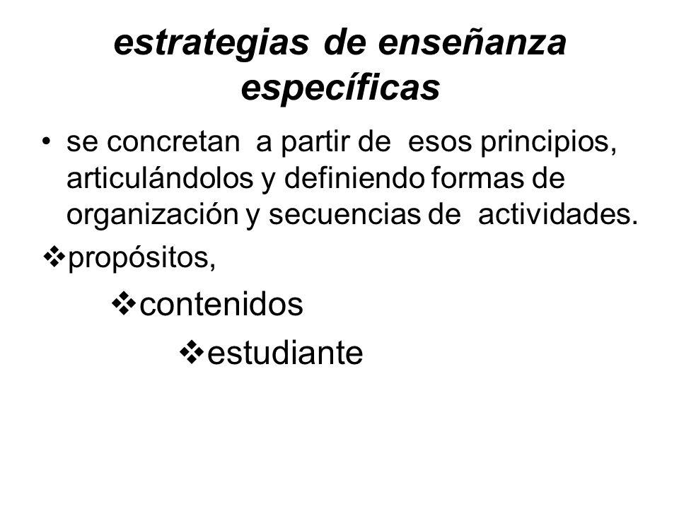 estrategias de enseñanza específicas se concretan a partir de esos principios, articulándolos y definiendo formas de organización y secuencias de actividades.