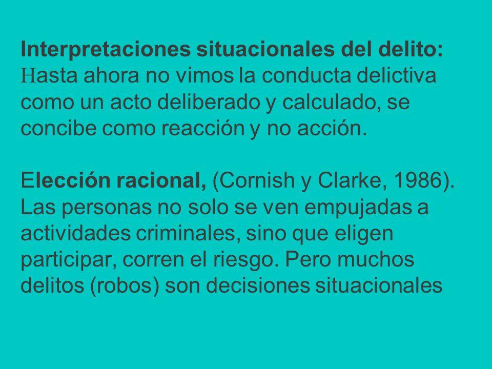 Interpretaciones situacionales del delito: H asta ahora no vimos la conducta delictiva como un acto deliberado y calculado, se concibe como reacción y no acción.