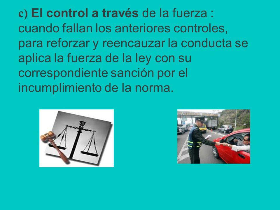 c) El control a través de la fuerza : cuando fallan los anteriores controles, para reforzar y reencauzar la conducta se aplica la fuerza de la ley con su correspondiente sanción por el incumplimiento de la norma.