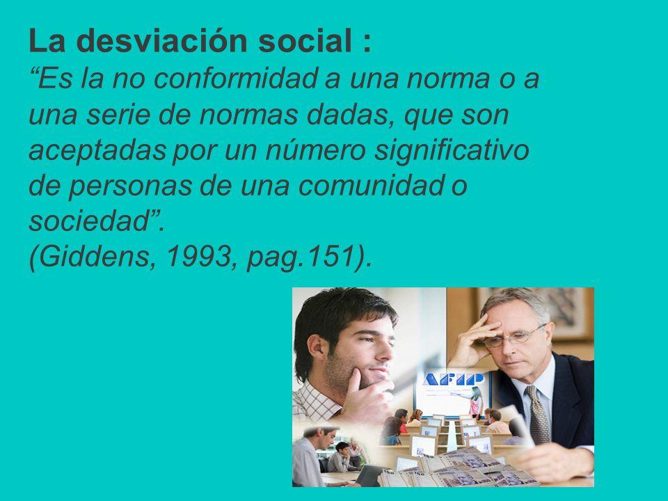 La desviación social : Es la no conformidad a una norma o a una serie de normas dadas, que son aceptadas por un número significativo de personas de una comunidad o sociedad.