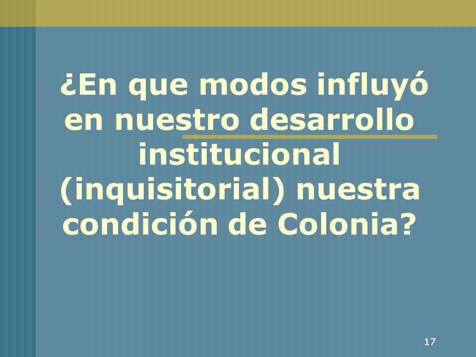 17 ¿En que modos influyó en nuestro desarrollo institucional (inquisitorial) nuestra condición de Colonia?
