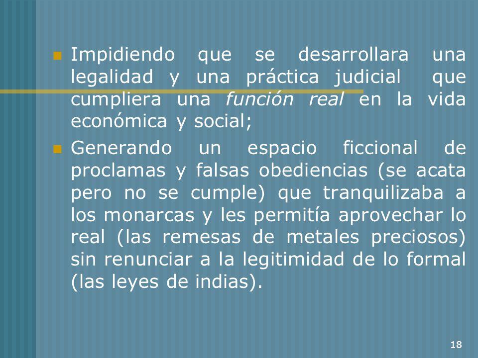 18 Impidiendo que se desarrollara una legalidad y una práctica judicial que cumpliera una función real en la vida económica y social; Generando un esp